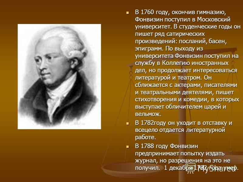 В 1782году он уходит в отставку и всецело отдается литературной работе. В 1788 году Фонвизин предпринимает попытку издать журнал, но разрешения на это не получил. 1 декабря 1792 года умер.