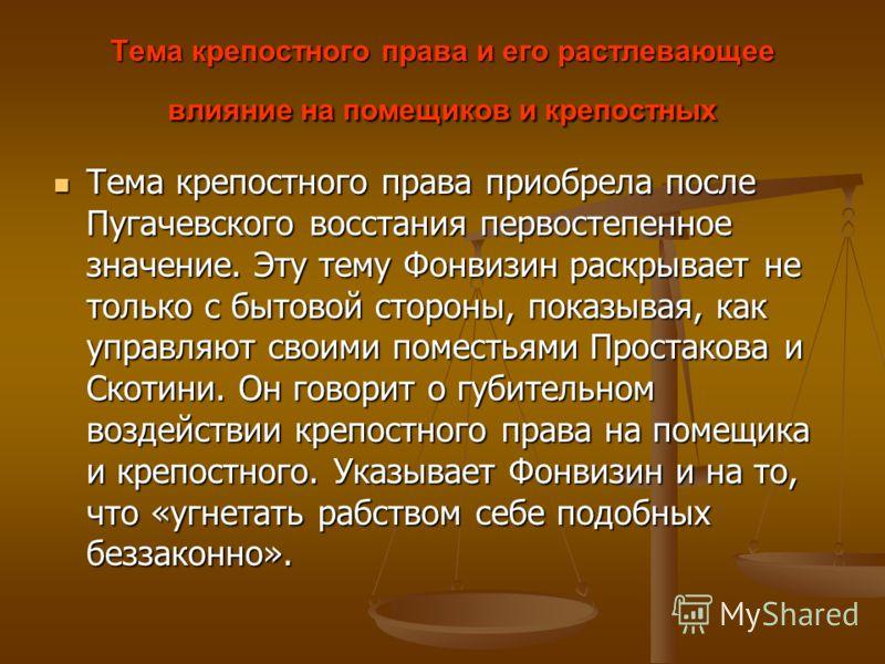 Тема крепостного права и его растлевающее влияние на помещиков и крепостных Тема крепостного права приобрела после Пугачевского восстания первостепенное значение. Эту тему Фонвизин раскрывает не только с бытовой стороны, показывая, как управляют свои