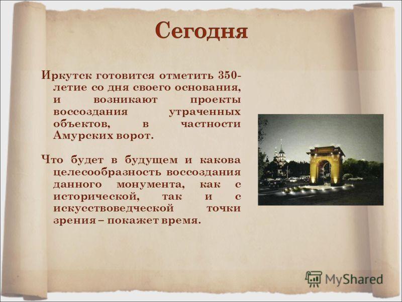 Иркутск готовится отметить 350- летие со дня своего основания, и возникают проекты воссоздания утраченных объектов, в частности Амурских ворот. Что будет в будущем и какова целесообразность воссоздания данного монумента, как с исторической, так и с и
