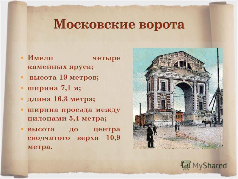 Имели четыре каменных яруса; высота 19 метров; ширина 7,1 м; длина 16,3 метра; ширина проезда между пилонами 5,4 метра; высота до центра сводчатого верха 10,9 метра.