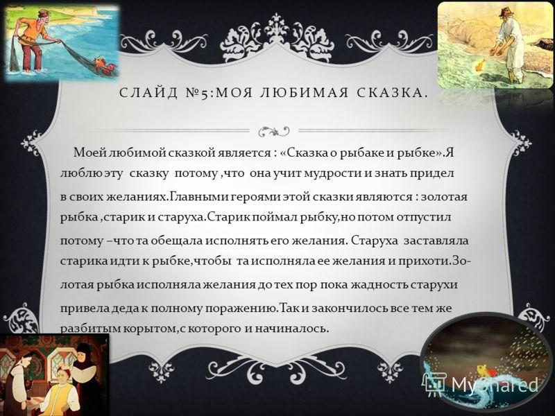 СЛАЙД 5: МОЯ ЛЮБИМАЯ СКАЗКА. Моей любимой сказкой является : « Сказка о рыбаке и рыбке ». Я люблю эту сказку потому, что она учит мудрости и знать придел в своих желаниях. Главными героями этой сказки являются : золотая рыбка, старик и старуха. Стари