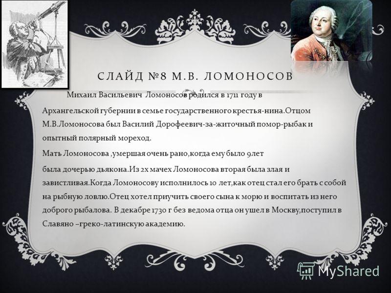 СЛАЙД 8 М. В. ЛОМОНОСОВ Михаил Васильевич Ломоносов родился в 1711 году в Архангельской губернии в семье государственного крестья - нина. Отцом М. В. Ломоносова был Василий Дорофеевич - за - житочный помор - рыбак и опытный полярный мореход. Мать Лом