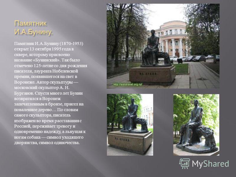 Памятник И. А. Бунину. Памятник И. А. Бунину (1870-1953) открыт 13 октября 1995 года в сквере, которому присвоено название « Бунинский ». Так было отмечено 125- летие со дня рождения писателя, лауреата Нобелевской премии, появившегося на свет в Ворон