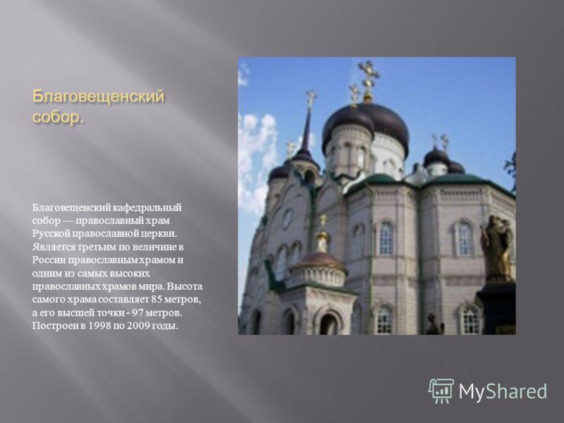 Благовещенский собор. Благовещенский кафедральный собор православный храм Русской православной церкви. Является третьим по величине в России православным храмом и одним из самых высоких православных храмов мира. Высота самого храма составляет 85 метр