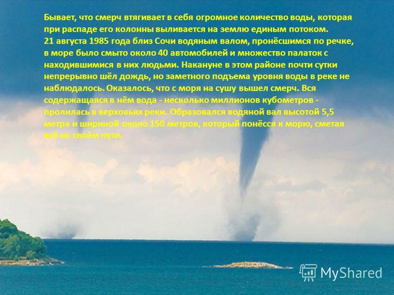 Первое упоминание о смерче в России относится к 1406 году. Троицкая летопись сообщает, что под Нижним Новгородом вихорь поднял в воздух упряжку вместе с лошадью и человеком и унёс так, что они стали