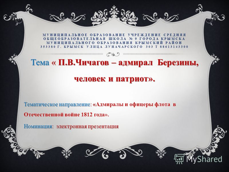 МУНИЦИПАЛЬНОЕ ОБРАЗОВАНИЕ УЧРЕЖДЕНИЕ СРЕДНЯЯ ОБЩЕОБРАЗОВАТЕЛЬНАЯ ШКОЛА 9 ГОРОДА КРЫМСКА МУНИЦИПАЛЬНОГО ОБРАЗОВАНИЯ КРЫМСКИЙ РАЙОН 353380 Г. КРЫМСК УЛИЦА ЛУНАЧАРСКОГО 303 Т 88613143300 Тема « П.В.Чичагов – адмирал Березины, человек и патриот». Тематич