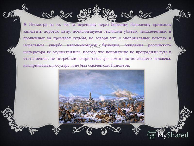 Несмотря на то, что за переправу через Березину Наполеону пришлось заплатить дорогую цену, исчислявшуюся тысячами убитых, искалеченных и брошенных на произвол судьбы, не говоря уже о материальных потерях и моральном ущербе наполеоновской Франции, ожи