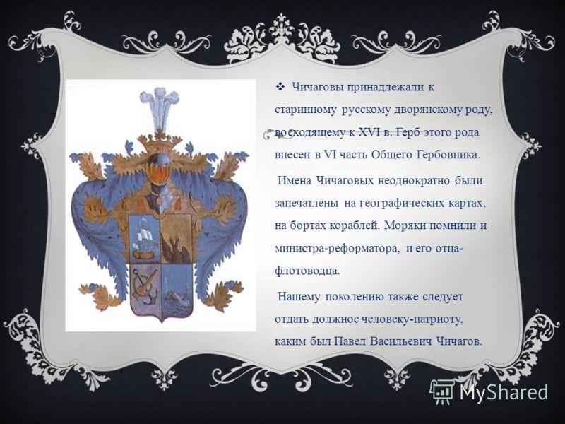 Чичаговы принадлежали к старинному русскому дворянскому роду, восходящему к XVI в. Герб этого рода внесен в VI часть Общего Гербовника. Имена Чичаговых неоднократно были запечатлены на географических картах, на бортах кораблей. Моряки помнили и минис