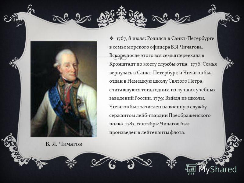 1767, 8 июля : Родился в Санкт - Петербурге в семье морского офицера В. Я. Чичагова. Вскоре после этого вся семья переехала в Кронштадт по месту службы отца. 1776: Семья вернулась в Санкт - Петербург, и Чичагов был отдан в Немецкую школу Святого Петр