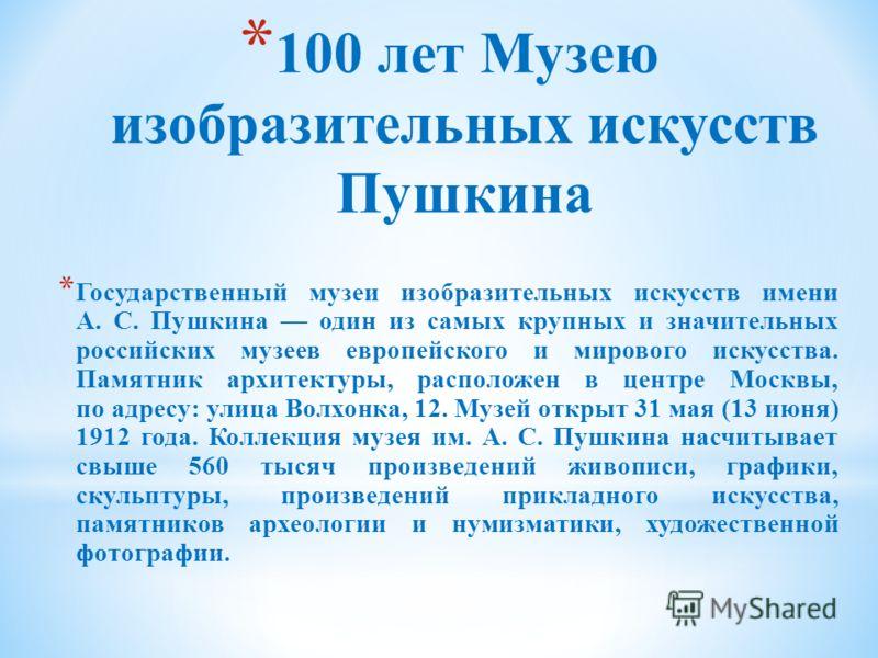 * 100 лет Музею изобразительных искусств Пушкина * Государственный музеи изобразительных искусств имени А. С. Пушкина один из самых крупных и значительных российских музеев европейского и мирового искусства. Памятник архитектуры, расположен в центре
