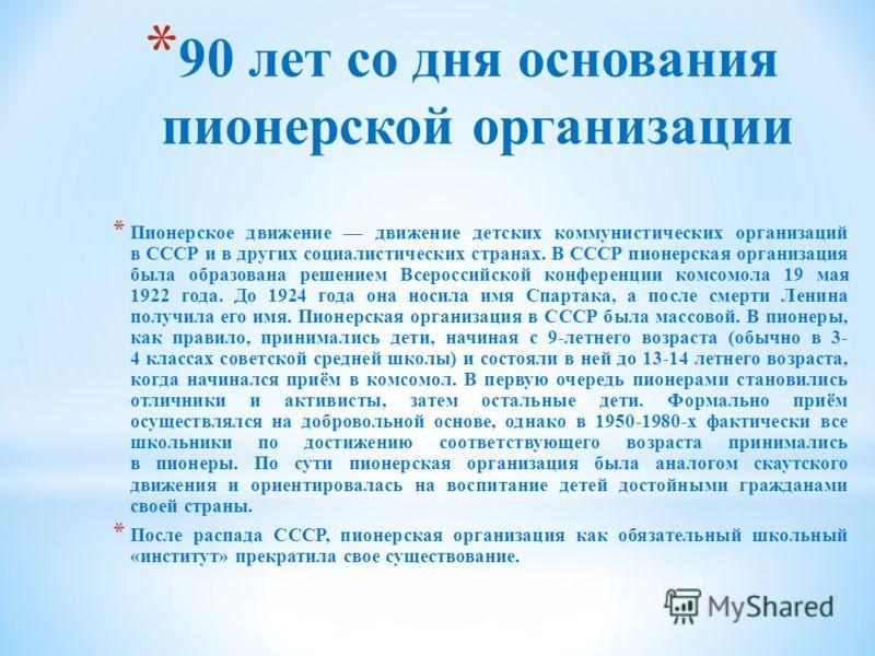 * 90 лет со дня основания пионерской организации * Пионерское движение движение детских коммунистических организаций в СССР и в других социалистических странах. В СССР пионерская организация была образована решением Всероссийской конференции комсомол