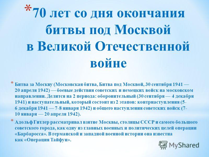 * 70 лет со дня окончания битвы под Москвой в Великой Отечественной войне * Битва за Москву (Московская битва, Битва под Москвой, 30 сентября 1941 20 апреля 1942) боевые действия советских и немецких войск на московском направлении. Делится на 2 пери