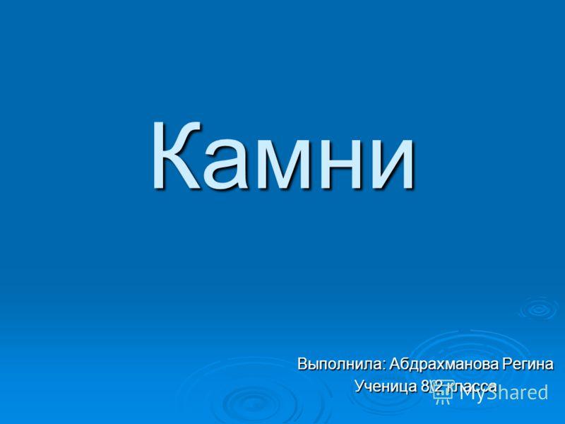 Камни Выполнила: Абдрахманова Регина Ученица 8\2 класса