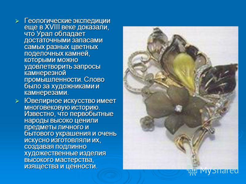 Геологические экспедиции еще в XVIII веке доказали, что Урал обладает достаточными запасами самых разных цветных поделочных камней, которыми можно удовлетворить запросы камнерезной промышленности. Слово было за художниками и камнерезами. Геологически