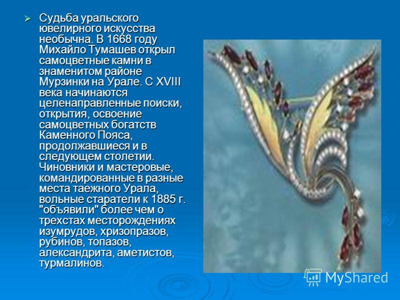 Судьба уральского ювелирного искусства необычна. В 1668 году Михайло Тумашев открыл самоцветные камни в знаменитом районе Мурзинки на Урале. С XVIII века начинаются целенаправленные поиски, открытия, освоение самоцветных богатств Каменного Пояса, про