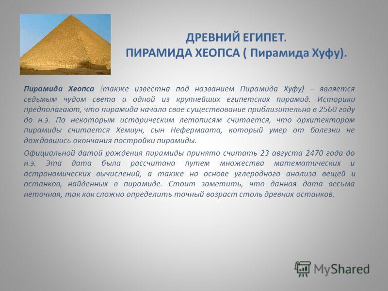 ДРЕВНИЙ ЕГИПЕТ. ПИРАМИДА ХЕОПСА ( Пирамида Хуфу). Пирамида Хеопса (также известна под названием Пирамида Хуфу) – является седьмым чудом света и одной из крупнейших египетских пирамид. Историки предполагают, что пирамида начала свое существование приб