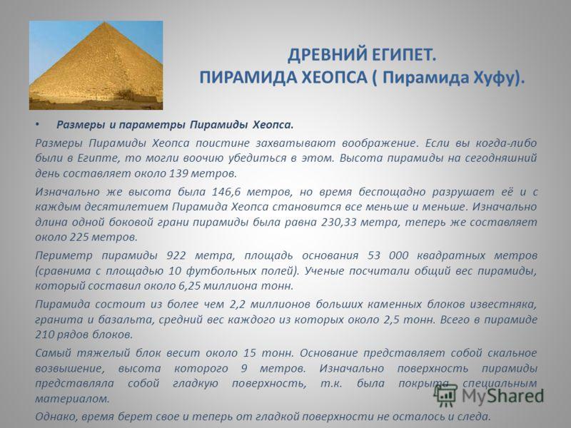 ДРЕВНИЙ ЕГИПЕТ. ПИРАМИДА ХЕОПСА ( Пирамида Хуфу). Размеры и параметры Пирамиды Хеопса. Размеры Пирамиды Хеопса поистине захватывают воображение. Если вы когда-либо были в Египте, то могли воочию убедиться в этом. Высота пирамиды на сегодняшний день с
