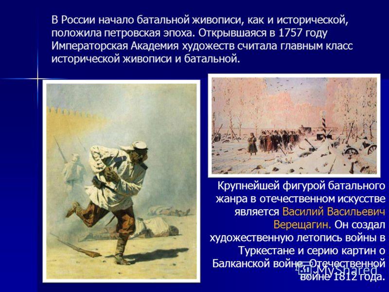 В России начало батальной живописи, как и исторической, положила петровская эпоха. Открывшаяся в 1757 году Императорская Академия художеств считала главным класс исторической живописи и батальной. Крупнейшей фигурой батального жанра в отечественном и