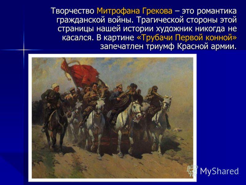 Творчество Митрофана Грекова – это романтика гражданской войны. Трагической стороны этой страницы нашей истории художник никогда не касался. В картине «Трубачи Первой конной» запечатлен триумф Красной армии.
