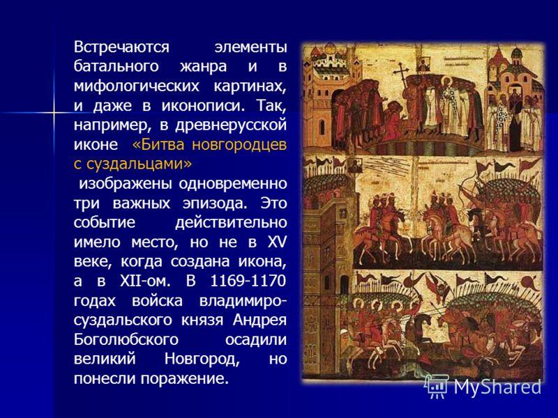 Встречаются элементы батального жанра и в мифологических картинах, и даже в иконописи. Так, например, в древнерусской иконе «Битва новгородцев с суздальцами» изображены одновременно три важных эпизода. Это событие действительно имело место, но не в X