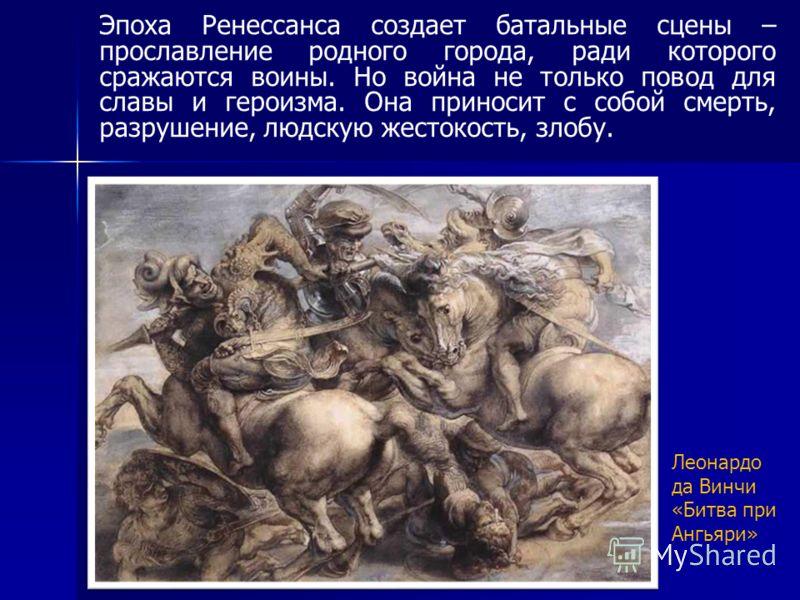 Эпоха Ренессанса создает батальные сцены – прославление родного города, ради которого сражаются воины. Но война не только повод для славы и героизма. Она приносит с собой смерть, разрушение, людскую жестокость, злобу. Леонардо да Винчи «Битва при Анг