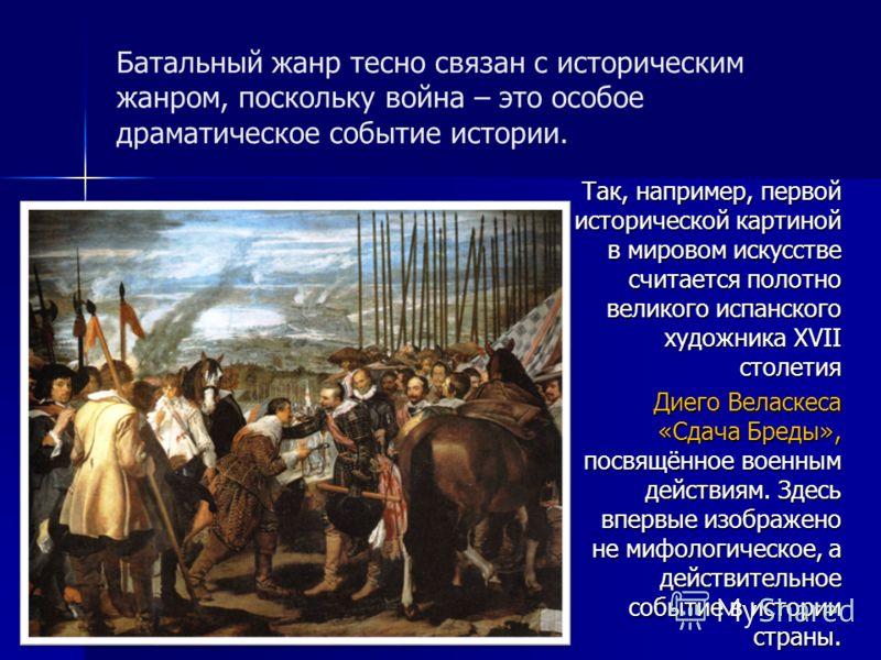 Батальный жанр тесно связан с историческим жанром, поскольку война – это особое драматическое событие истории. Так, например, первой исторической картиной в мировом искусстве считается полотно великого испанского художника XVII столетия Диего Веласке
