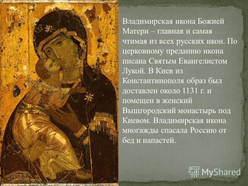 Владимирская икона Божией Матери – главная и самая чтимая из всех русских икон. По церковному преданию икона писана Святым Евангелистом Лукой. В Киев из Константинополя образ был доставлен около 1131 г. и помещен в женский Вышгородский монастырь под