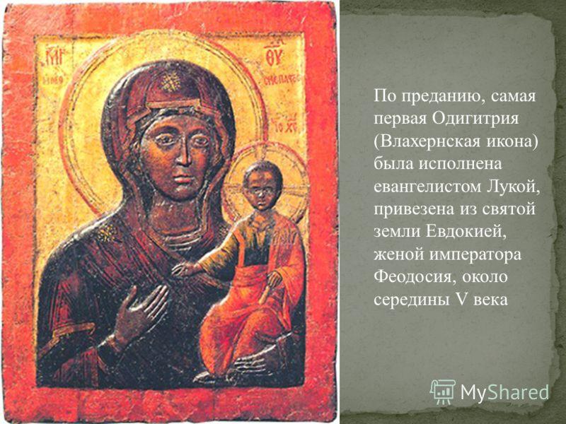 По преданию, самая первая Одигитрия (Влахернская икона) была исполнена евангелистом Лукой, привезена из святой земли Евдокией, женой императора Феодосия, около середины V века