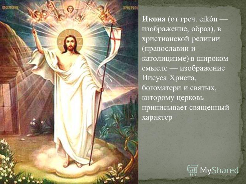 Икона (от греч. eikón изображение, образ), в христианской религии (православии и католицизме) в широком смысле изображение Иисуса Христа, богоматери и святых, которому церковь приписывает священный характер