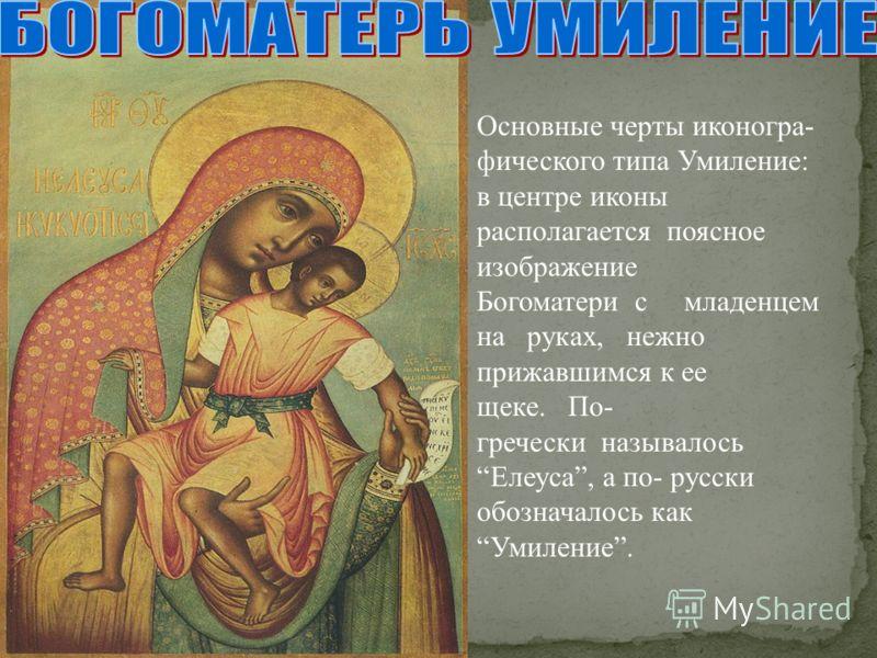 Основные черты иконогра- фического типа Умиление: в центре иконы располагается поясное изображение Богоматери с младенцем на руках, нежно прижавшимся к ее щеке. По- гречески называлось Елеуса, а по- русски обозначалось как Умиление.