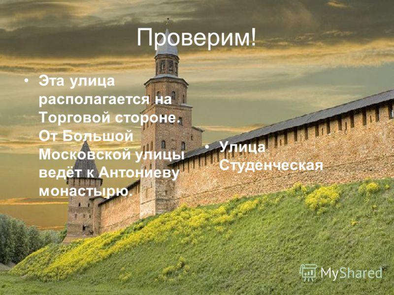 Проверим! Эта улица располагается на Торговой стороне. От Большой Московской улицы ведёт к Антониеву монастырю. Улица Студенческая