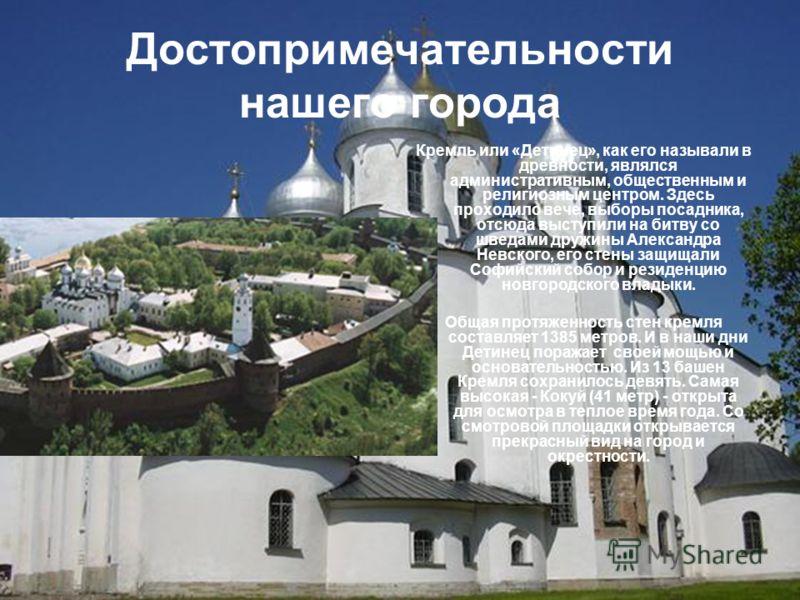 Достопримечательности нашего города Кремль или «Детинец», как его называли в древности, являлся административным, общественным и религиозным центром. Здесь проходило вече, выборы посадника, отсюда выступили на битву со шведами дружины Александра Невс