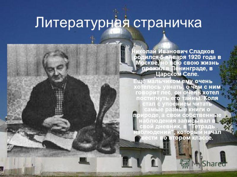 Литературная страничка Николай Иванович Сладков родился 5 января 1920 года в Москве, но всю свою жизнь прожил в Ленинграде, в Царском Селе. Ещё мальчиком ему очень хотелось узнать, о чем с ним говорит лес, он очень хотел постигнуть его тайны. Коля ст