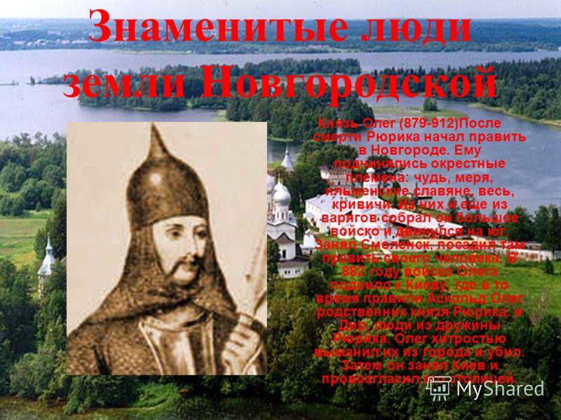 Знаменитые люди земли Новгородской Князь Олег (879-912)После смерти Рюрика начал править в Новгороде. Ему подчинялись окрестные племена: чудь, меря, ильменские славяне, весь, кривичи. Из них и еще из варягов собрал он большое войско и двинулся на юг.