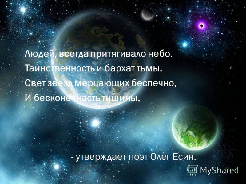Людей, всегда притягивало небо. Таинственность и бархат тьмы. Свет звезд мерцающих беспечно, И бесконечность тишины, - утверждает поэт Олег Есин.