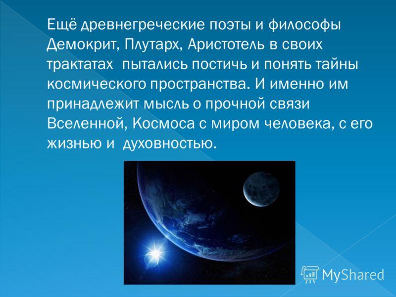 Ещё древнегреческие поэты и философы Демокрит, Плутарх, Аристотель в своих трактатах пытались постичь и понять тайны космического пространства. И именно им принадлежит мысль о прочной связи Вселенной, Космоса с миром человека, с его жизнью и духовнос