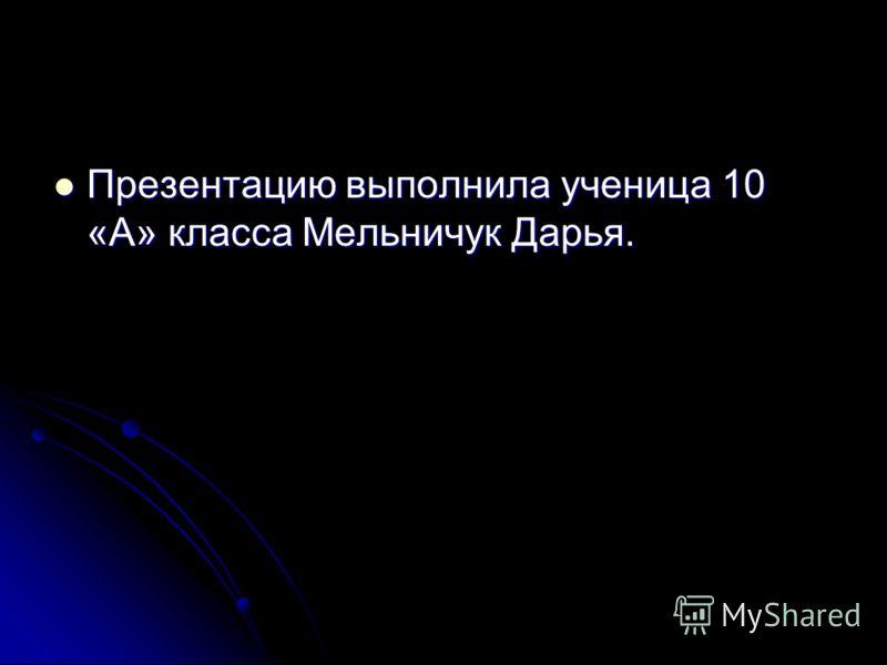 Презентацию выполнила ученица 10 «А» класса Мельничук Дарья. Презентацию выполнила ученица 10 «А» класса Мельничук Дарья.