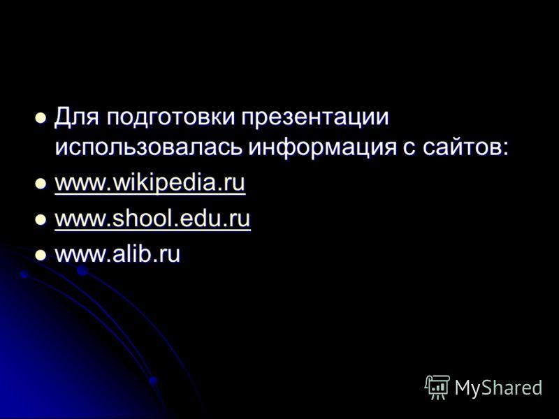 Для подготовки презентации использовалась информация с сайтов: Для подготовки презентации использовалась информация с сайтов: www.wikipedia.ru www.wikipedia.ru www.wikipedia.ru www.shool.edu.ru www.shool.edu.ru www.shool.edu.ru www.alib.ru www.alib.r
