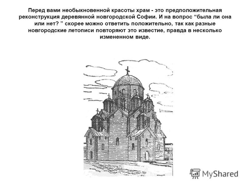 Перед вами необыкновенной красоты храм - это предположительная реконструкция деревянной новгородской Софии. И на вопрос была ли она или нет? скорее можно ответить положительно, так как разные новгородские летописи повторяют это известие, правда в нес