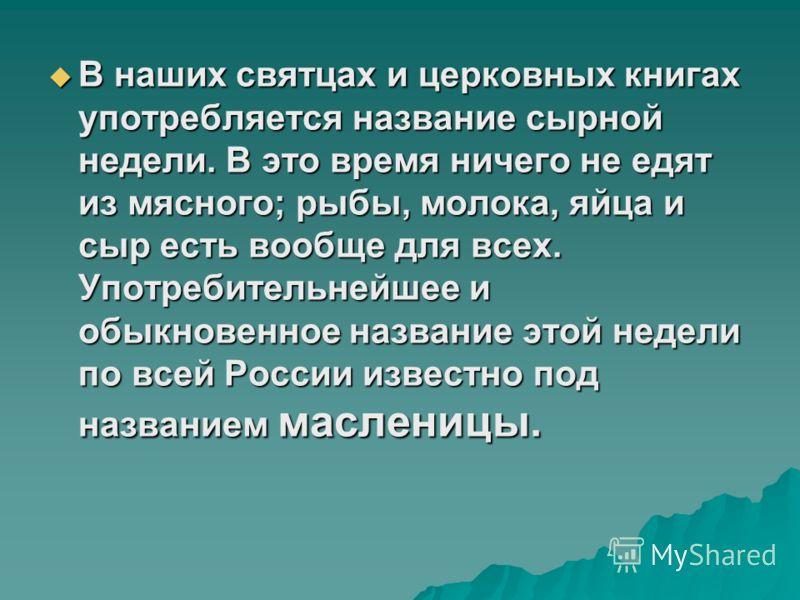 В наших святцах и церковных книгах употребляется название сырной недели. В это время ничего не едят из мясного; рыбы, молока, яйца и сыр есть вообще для всех. Употребительнейшее и обыкновенное название этой недели по всей России известно под название
