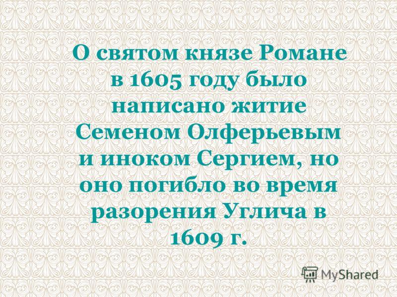 О святом князе Романе в 1605 году было написано житие Семеном Олферьевым и иноком Сергием, но оно погибло во время разорения Углича в 1609 г.