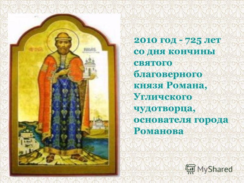 2010 год - 725 лет со дня кончины святого благоверного князя Романа, Угличского чудотворца, основателя города Романова