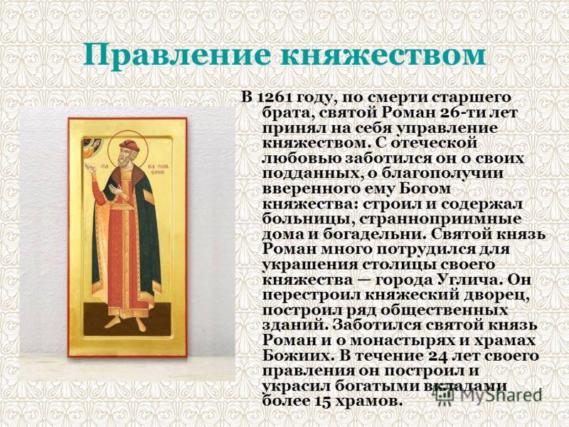 Правление княжеством В 1261 году, по смерти старшего брата, святой Роман 26-ти лет принял на себя управление княжеством. С отеческой любовью заботился он о своих подданных, о благополучии вверенного ему Богом княжества: строил и содержал больницы, ст
