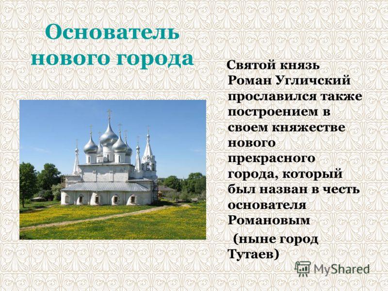Основатель нового города Святой князь Роман Угличский прославился также построением в своем княжестве нового прекрасного города, который был назван в честь основателя Романовым (ныне город Тутаев)