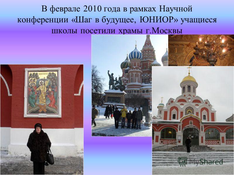 В феврале 2010 года в рамках Научной конференции «Шаг в будущее, ЮНИОР» учащиеся школы посетили храмы г.Москвы