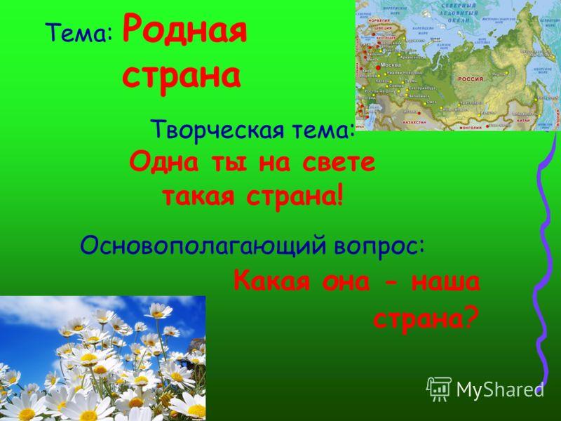 Тема: Родная страна Творческая тема: Одна ты на свете такая страна! Основополагающий вопрос: Какая она - наша страна ?