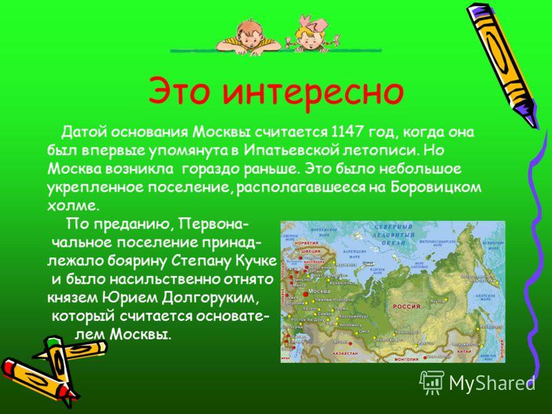 Это интересно Датой основания Москвы считается 1147 год, когда она был впервые упомянута в Ипатьевской летописи. Но Москва возникла гораздо раньше. Это было небольшое укрепленное поселение, располагавшееся на Боровицком холме. По преданию, Первона- ч
