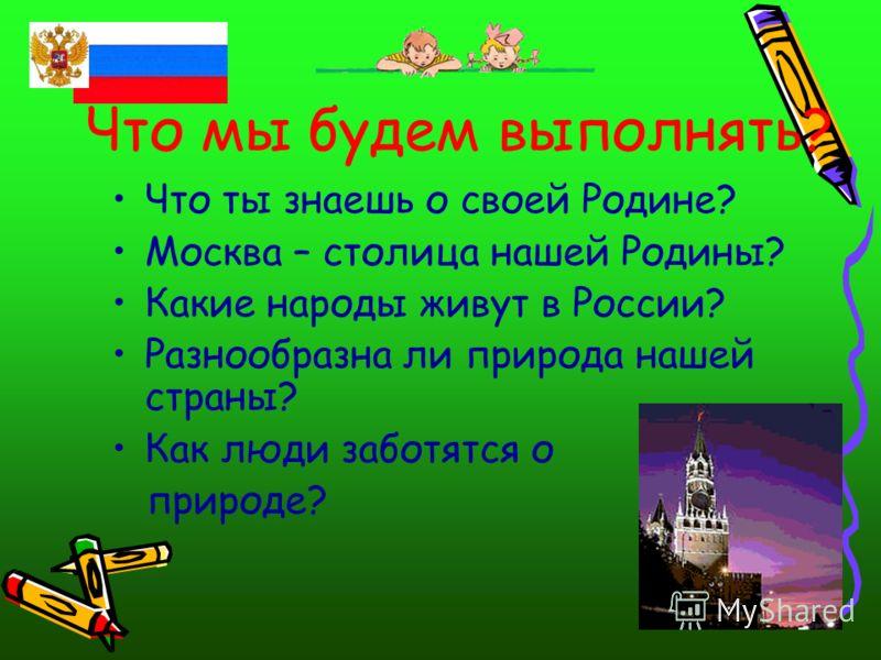 Что мы будем выполнять? Что ты знаешь о своей Родине? Москва – столица нашей Родины? Какие народы живут в России? Разнообразна ли природа нашей страны? Как люди заботятся о природе?