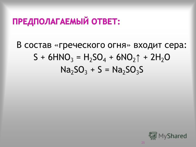 В состав «греческого огня» входит сера: S + 6HNO 3 = H 2 SO 4 + 6NO 2 + 2Н 2 О Na 2 SO 3 + S = Na 2 SO 3 S 25