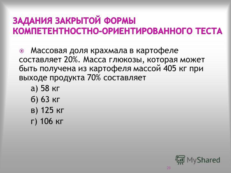 Массовая доля крахмала в картофеле составляет 20%. Масса глюкозы, которая может быть получена из картофеля массой 405 кг при выходе продукта 70% составляет а) 58 кг б) 63 кг в) 125 кг г) 106 кг 28